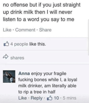 Anna, Bones, and Fucking: no offense but if you just straight  up drink milk then I will never  listen to a word you say to me  Like Comment Share  4 people like this.  shares  Anna enjoy your fragile  fucking bones while I, a loyal  milk drinker, am literally able  to rip a tree in half  Like Reply 10.5 mins I like milk