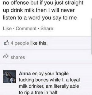.: no offense but if you just straight  up drink milk then I will never  listen to a word you say to me  Like Comment Share  4 people like this.  shares  Anna enjoy your fragile  fucking bones while I, a loyal  milk drinker, am literally able  to rip a tree in half .