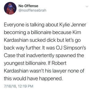 Dank, Kim Kardashian, and Kylie Jenner: No Offense  @nooffensebrah  BR  Everyone is talking about Kylie Jenner  becoming a billionaire because Kim  Kardashian sucked dick but let's go  back way further. It was OJ Simpson's  Case that inadvertently spawned the  youngest billionaire. If Robert  Kardashian wasn't his lawyer none of  this would have happened  7/18/18, 12:19 PM It's all OJ's fault. by Hdalby33 FOLLOW HERE 4 MORE MEMES.