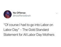 "Labor Day Moms: No Offense  @nooffensebrah  ""Of course I had to go into Labor on  Labor Day"" - The Gold Standarod  Statement for All Labor Day Mothers Labor Day Moms"