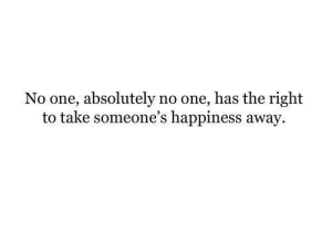 Happiness, One, and Right: No one, absolutely no one, has the right  to take someone's happiness away