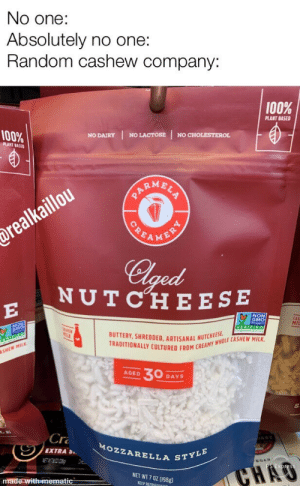 Fire the Marketing department: No one:  Absolutely no one:  Random cashew company:  100%  PLANT BASED  100%  NO LACTOSE  NO CHOLESTEROL  NO DAIRY  PLANT BASED  ARMBLS  POEAMENRY  drealkaillou  Clged  NUTCHE ESE  E  NON  GMO  CAS  MII  VERIFIED  BUTTERY, SHREDDED. ARTISANAL NUTCHEES  TRADITIONALLY CULTURED FROM CREAMY WHOLE CASHEW MILK  SHEW MILK  30  AGED  DAYS  Cr  AST  MOZZARELLA STYLE  EXTRAS  ETATBOZOH  GAN  CHAO  NET WT 7 0Z (198g  made with mematic  KEEP REFRIGEDATER Fire the Marketing department