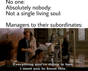 Bad, Mean, and Dank Memes: No one:  Absolutely nobody:  Not a single living soul:  Managers to their subordinates:  Everything you're doing is bad.  I want you to know this. What do you mean Paid Overtime?