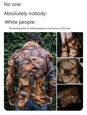 I apologize on behalf of wypipo everywhere: No one:  Absolutely nobody:  White people:  The terrifying line of clothing based on the horrors of Ed Gein  www.butterflyfxstudios.com  +17  com I apologize on behalf of wypipo everywhere
