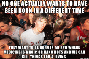 hhceyvehwvhew: NO ONE ACTUALLY WANTS TO HAVE  BEEN BORN IN A DIEFERENT TIME  B  BILLAN  THEY WANT TO BE BORN IN AN RPG WHERE  MEDICINE IS MAGIC OR NANO BOTS AND WE CAN  KILL THINGS FOR A LIVING.  made on imgur hhceyvehwvhew