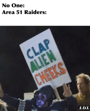 History in the making.: No One:  Area 51 Raiders:  CLAP  ALIEN  CHEEKS History in the making.