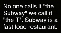 "And they both suck 😂: No one calls it ""the  Subway"" we call it  ""the T"". Subway is a  fast food restaurant And they both suck 😂"