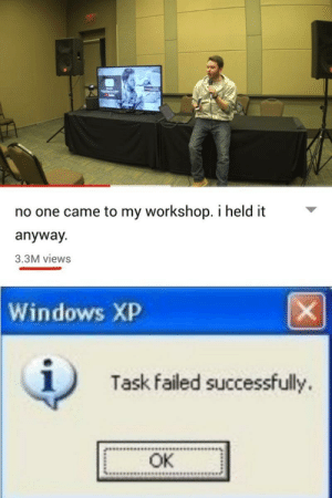 Windows, Dank Memes, and Windows XP: no one came to my workshop. i held it  anyway  3.3M views  Windows XP  Task failed successfully.  OK Well, I tried