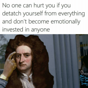 Dank, Memes, and Reddit: No one can hurt you if you  detatch yourself from everything  and don't become emotionally  invested in anyone  OPen  Mon  Tue-Thum  Fri-Sal  Swnday meirl by SevenSixTwoZeroSeven FOLLOW 4 MORE MEMES.