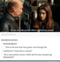 "Memes, 🤖, and Moose: No one can make you feel inferior without your consent.  gnarly tumblr.com  benedictervention:  em  andsu  This is the line that has gotten me through life.  l preferred ""I look like a moose!""  ""Ah a very pretty moose. Make all the boy mooses go  WAAAAAAH!"""