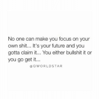 Future, Shit, and Focus: No one can make you focus on your  own shit... It's your future and you  gotta claim it... You either bullshit it or  you go get it..  OWORLDSTAR Own Your Own.... 💯 #Hustle [via QWorldstar]