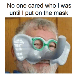 me irl: No one cared who I was  until I put on the mask me irl