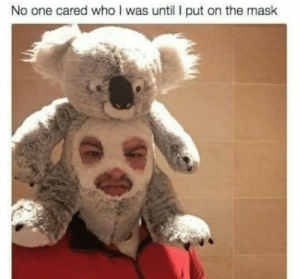 Now we care: No one cared who I was until put on the mask Now we care