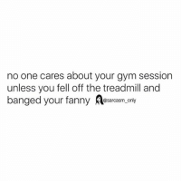 no one cares about your gym session  unless you fell off the treadmill and  banged your .cny  anged your fann  @sarcasm only SarcasmOnly