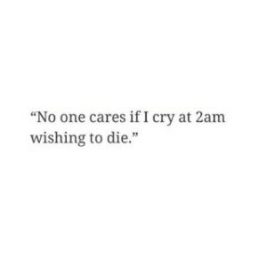 "One, Cry, and 2am: ""No one cares if I cry at 2am  wishing to die.""  35"