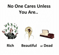 No One Cares Unless  You Are..  Rich Beautiful or Dead No One Cares quoteapic memes funny humor quotes funny funnypictures funnypics picoftheday