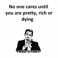 No one cares until  you are pretty, rich or  dying  TRUE STORY