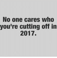Memes, Affect, and Alcohol: No one cares who  you're cutting off in  2017. How are you improving you? Are you being the change you want to see in the world? I know life might not be as you thought it would be, but you are living, you have been given this life for a reason... And so we are at the beginning of a new year for you. You said you were going to improve as a human being last year, I know a lot went on and you didn't quite make the changes, you promised yourself and your family. The seasons change, the earth changes, you must also change. For life is change and change must come. The most important question you can ask yourself is this; Are you happy? Did you spend the last year happy, or were you depressed? Were you stressed? (Aka a city dwellers way of saying they are unhappy) Or did you spend the whole year relaxed and at peace with your existence. Happiness is transient, just like time itself. Living life moment to moment is the best way to maintain sanity. The more moments you spend happy, the better your quality of life will be. What are you going to do this year to be happier? Some of the simple things you can do: Stop f*cking people you don't like for reasons you don't know. Stop Drinking alcohol, sugar, excessive amounts of caffeine. Stop smoking, just stop it, lung cancer is not cool or fun. Start exercising, It doesn't matter how you do it, but you have been saying you are going to get fit for the whole of your adult life, sort it out or stop chatting sh*t. Start eating clean, healthy and nutritious foods, how are you going to have inner harmony when you poison your body everyday. Love without conditions, conditions for yourself or others, obviously don't let someone disrespect you, but the way you are going you are acting emotionless, you are to end up alone, for fear of being hurt. Get involved in politics, activism and positive social movements; you can make a difference, apathy will leave you feeling depressed. Everybody is human so you can cha