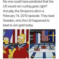 TheSimpsons predicted that the U.S. would win Olympic Gold in Curling against Sweden in an episode 8 years ago and it happened! 🇺🇸🥇😳 WSHH: No one could have predicted that the  US would win curling gold, right?  Actually, the Simpsons did in a  February 14, 2010 episode. They beat  Sweden, who the US happened to  beat to win gold today TheSimpsons predicted that the U.S. would win Olympic Gold in Curling against Sweden in an episode 8 years ago and it happened! 🇺🇸🥇😳 WSHH