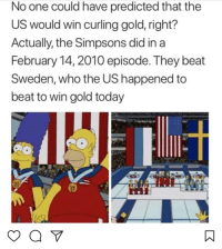 Funny, The Simpsons, and Sweden: No one could have predicted that the  US would win curling gold, right?  Actually, the Simpsons did in a  February 14, 2010 episode. They beat  Sweden, who the US happened to  beat to win gold today Simpsons.