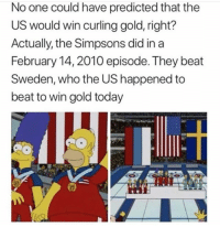 Funny, The Simpsons, and Sweden: No one could have predicted that the  US would win curling gold, right?  Actually, the Simpsons did in a  February 14,2010 episode. They beat  Sweden, who the US happened to  beat to win gold today The Simpsons really are a got damn crystal ball 🔮🔮🔮