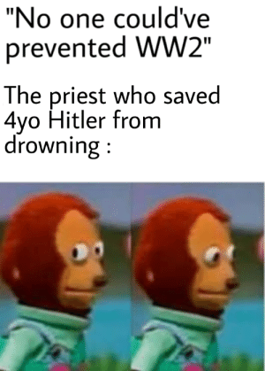 "Oopsie: ""No one could've  prevented WW2""  The priest who saved  4yo Hitler from  drowning: Oopsie"