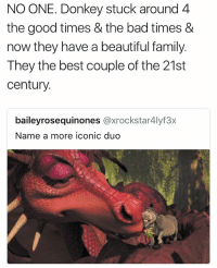 Bad, Beautiful, and Donkey: NO ONE. Donkey stuck around 4  the good times & the bad times &  now they have a beautiful family.  They the best couple of the 21st  century  baileyrosequinones @xrockstar4lyf3x  Name a more iconic duo i love th fuckinf dragon