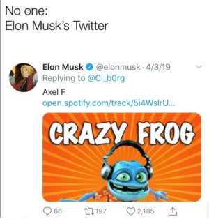 Crazy, Twitter, and Spotify: No one:  Elon Musk's Twitter  Elon Musk @elonmusk 4/3/19  Replying to @Ci bOrg  Axel F  open.spotify.com/track/5i4WslrU...  CRAZY FROG  066  2,185  197 Look for the gummy bear album in stores in November 13th