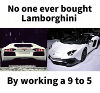 Lamborghini, Top, and 9 to 5: No one ever bought  Lamborghini  Top Sp9  By working a 9 to 5