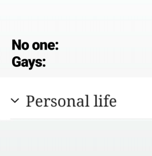Life, Personal, and Gay: No one:  Gays:  Personal life Ultimate gay culture