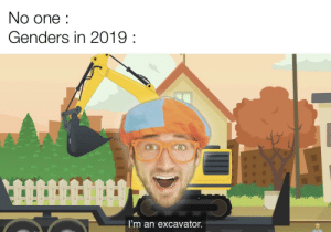 I sexually identify as an excavator: No one:  Genders in 2019:  I'm an excavator. I sexually identify as an excavator