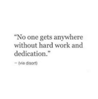 """Work, One, and Via: """"No one gets anywhere  without hard work and  dedication.""""  - (via disort)"""
