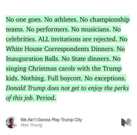 Preach!: No one goes. No athletes. No championship  teams. No performers. No musicians. No  celebrities. ALL invitations are rejected. No  White House Correspondents Dinners. No  Inauguration Balls. No State dinners. No  singing Christmas carols with the Trump  kids. Nothing. Full boycott. No exceptions.  Donald Trump does not get to enjoy the perks  of this job. Period.  We Ain't Gonna Play Trump City  Alex Young Preach!