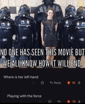 We do know how it will end: NO ONE HAS SEEN THIS MOVIE BUT  WE ALL KNOW HOW IT WILL END  Where is her left hand  61  Reply  Playing with the force  79 We do know how it will end