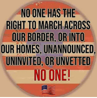 Friends, Memes, and Good: NO ONE HAS THE  RIGHT TO MARCH ACROSS  OUR BORDER, OR INTO  OUR HOMES, UNANNOUNCED,  UNINVITED, OR UNVETTED  NO ONE GOOD SATURDAY MUH FRIENDS!!!