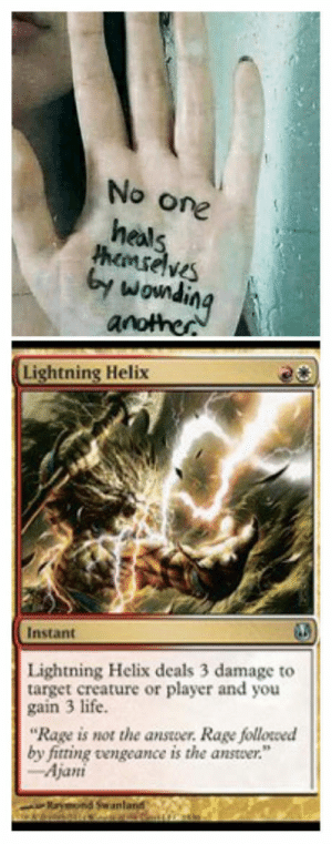 "Life, Target, and Lightning: No one  heals  hemselveS  by  wowndin  Lightning Helix  Instant  Lightning Helix deals 3 damage to  target creature or player and you  gain 3 life.  ""Rage is not the answer. Rage followed  by fitting vengeance is the answer.""  Ajani  an Name more iconic duo than burn  heal. Ill wait."