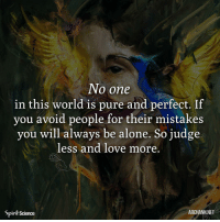 Being Alone, Love, and Memes: No one  in this world is pure and perfect. If  you avoid people for their mistakes  you will always be alone. So judge  less and love more  Spirił Science  ARCHANN NET ❤️❤️. Art by @archannair . . . . . . . buddha mindfulness empowerment spiritualawakening consciousness higherself selfdevelopment universe thesecret lawofattraction successmindset nlppractitioner vibratehigher 1111 loveyourself focus thoughtprocess foodforthought quotestoliveby relationshipquotes mindset goodvibesonly amen quotesaboutlife spiritualdevelopment selflove dharma ascension