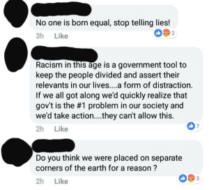 The original post said: No one is born racist, its taught. So quit teaching it!: No one is born equal, stop telling lies!  3h Like  2  Racism in this age is a government tool to  keep the people divided and assert their  relevants in our lives....a form of distraction.  If we all got along we'd quickly realize that  gov't is the #1 problem in our society and  we'd take action....they can't allow this.  2h Like  7  Do you think we were placed on separate  corners of the earth for a reason ?  3  2h Like The original post said: No one is born racist, its taught. So quit teaching it!