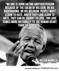 """Love, Nelson Mandela, and Tumblr: """"NO ONE IS BORN HATING ANOTHER PERSON  BECAUSE OF THE COLOR OF HIS SKIN, OR HIS  BACKGROUND, OR HIS RELIGION. PEOPLE MUST  LEARN TO HATE, AND IF THEY CAN LEARN TO  HATE, THEY CAN BE TAUGHT TO LOVE, FOR LOVE  COMES MORE NATURALLY TO THE HUMAN HEART  THANITS OPPOSITE  -NELSON MANDELA  you should probably go to TheMetaPicture.com <p><a href=""""https://epicjohndoe.tumblr.com/post/170039311152/wise-words-from-a-person-that-couldnt-be-broken"""" class=""""tumblr_blog"""">epicjohndoe</a>:</p>  <blockquote><p>Wise Words From A Person That Couldn't Be Broken</p></blockquote>"""