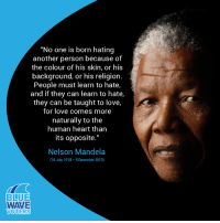 """Love, Memes, and Nelson Mandela: """"No one is born hating  another person because of  the colour of his skin, or hi:s  background, or his religion.  People must learn to hate,  and if they can learn to hate,  they can be taught to love,  for love comes more  naturally to the  human heart than  its opposite.""""  Nelson Mandela  18 July 1918-5 December 2013)  BLUE  WAVE  VOTERS We miss you, Madiba."""