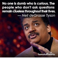 ~C  Neil Degrasse Tyson Fans: No one is dumb who is curious. The  people who don't ask questions  remain clueless throughout their lives.  Neil deGrasse Tyson  how stuff works ~C  Neil Degrasse Tyson Fans
