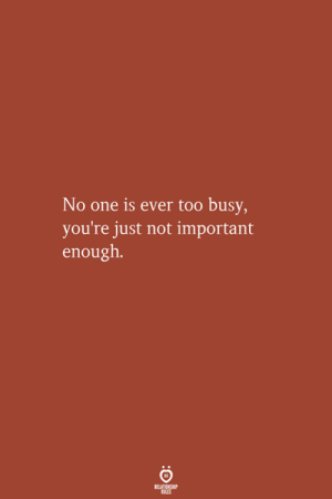 One, Youre, and Just: No one is ever too busy,  you're just not important  enough.