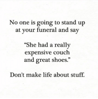 "Life, Memes, and Shoes: No one is going to stand up  at your funeral and say  ""S  he had a really  expensive couch  and great shoes.""  Don't make life about stuff."