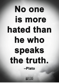 Life, Memes, and Plato: No one  is more  hated than  he who  speaks  the truth.  -Plato  Lessons Taught  By LIFE <3