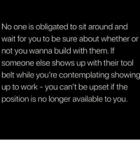 Truth.. 🙌💯 https://t.co/THFFO6t2u2: No one is obligated to sit around and  wait for you to be sure about whether or  not you wanna build with them. If  someone else shows up with their tool  belt while you're contemplating showing  up to work -you can't be upset if the  position is no longer available to you Truth.. 🙌💯 https://t.co/THFFO6t2u2