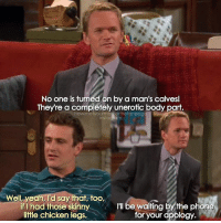 {2x3} Hey, hope you all had a great Monday☺💙 -- Scene requested by @adam_pz11 himym howimetyourmother sitcom barneystinson neilpatrickharris marshalleriksen jasonsegel: No one is t  on by a man's calvesl  They re a completely unerotic body part.  howimetyourmotherthefanpa ge  instal  Well, yeah, I'd  say that, too,  if I had those skinny  I'll be waiting by the phone  little chicken legs.  for your apology {2x3} Hey, hope you all had a great Monday☺💙 -- Scene requested by @adam_pz11 himym howimetyourmother sitcom barneystinson neilpatrickharris marshalleriksen jasonsegel