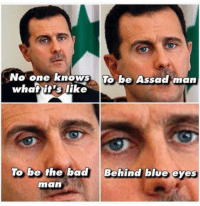 """<p><a href=""""http://laughoutloud-club.tumblr.com/post/162566105956/assad-man"""" class=""""tumblr_blog"""">laughoutloud-club</a>:</p>  <blockquote><p>Assad man</p></blockquote>: No one knows To be Assad man  be Assackman  whatit's like  To be the bad  Behind blue eyes  man <p><a href=""""http://laughoutloud-club.tumblr.com/post/162566105956/assad-man"""" class=""""tumblr_blog"""">laughoutloud-club</a>:</p>  <blockquote><p>Assad man</p></blockquote>"""