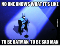 once ler: NO ONE KNOWS WHAT ITS LIKE  TO BE BATMAN, TO BE SAD MAN  uick meme com