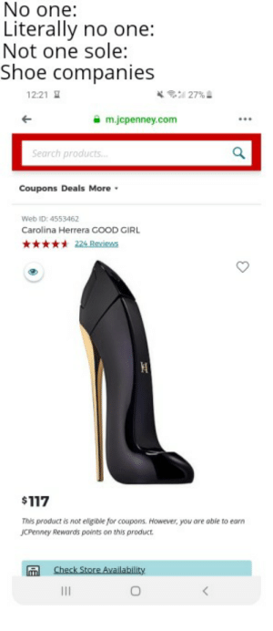 Girl, Good, and Jcpenney: No one:  Literally no one:  Not one sole:  Shoe companies  27 %a  12:21  m.jcpenney.com  Search products...  Coupons Deals More  Web ID: 4553462  Carolina Herrera GOOD GIRL  224 Reviews  $117  This product is not efigible for coupons. However, you are able to earn  JCPenney Rewards points on this product  Check Store Availability  II My feet hurt looking at these