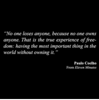 "True, Free, and World: ""No one loses anyone, because no one owns  anyone. That is the true experience of free-  dom: having the most important thing in the  world without owning it.""  Paulo Coelho  From Eleven Minutes"